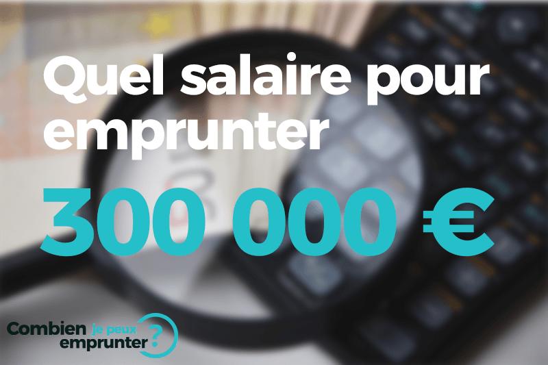 Quel salaire pour emprunter 300000 euros ?